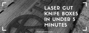 Read more about the article Easy-Laser Cut Knife Boxes in Under 5 Minutes.
