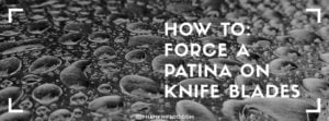 Read more about the article How To: Force a Patina on Knife Blades